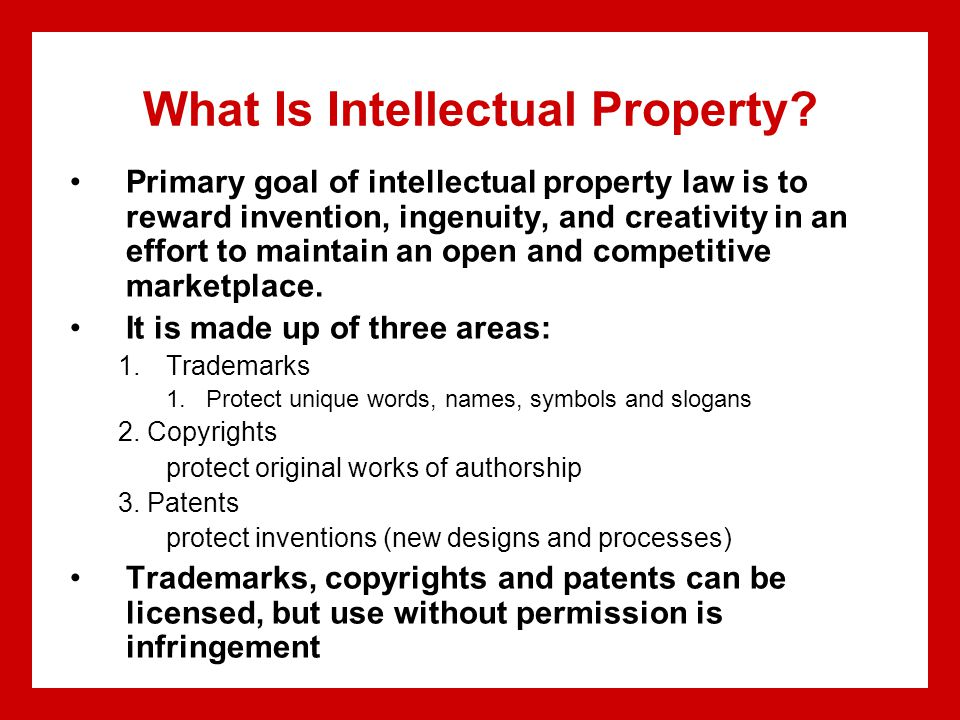 What Is Intellectual Property? Primary goal of intellectual property law is to reward invention, ingenuity, and creativity in an effort to maintain an