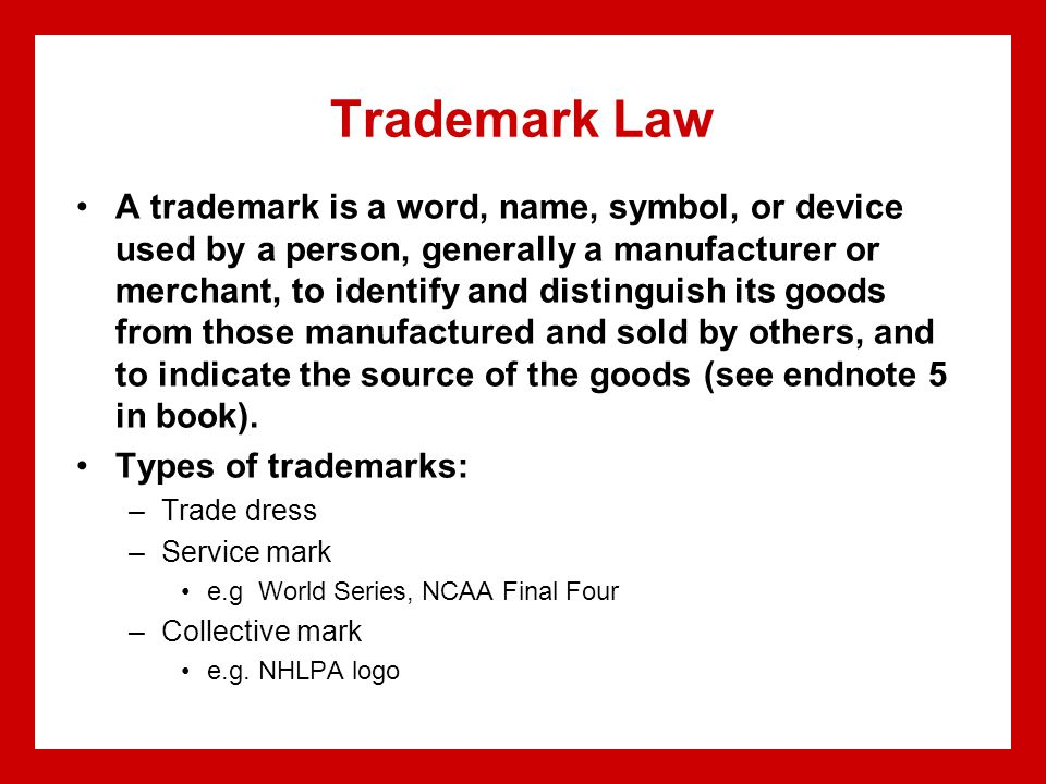 Trademark Law A trademark is a word, name, symbol, or device used by a person, generally a manufacturer or merchant, to identify and distinguish its goods from those manufactured and sold by others, and to indicate the source of the goods (see endnote 5 in book).