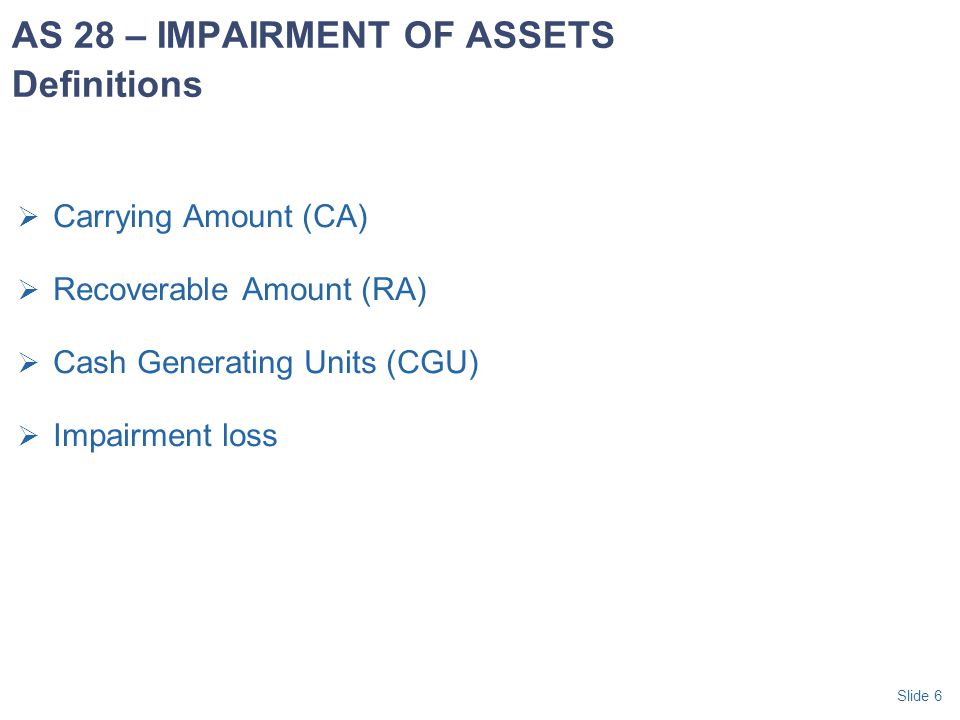 Slide 37  Allocate reversal for CGU's to: First, pro rata to assets other than goodwill Second, to goodwill allocated to the CGU i.e., reverse order to allocation of the loss  But, impairment losses for goodwill should not be reversed unless: Loss was caused by a specific non recurring external event, and Subsequent external events have occurred that reverse the effect of that event AS 28 – IMPAIRMENT OF ASSETS Reversal of Impairment of Loss