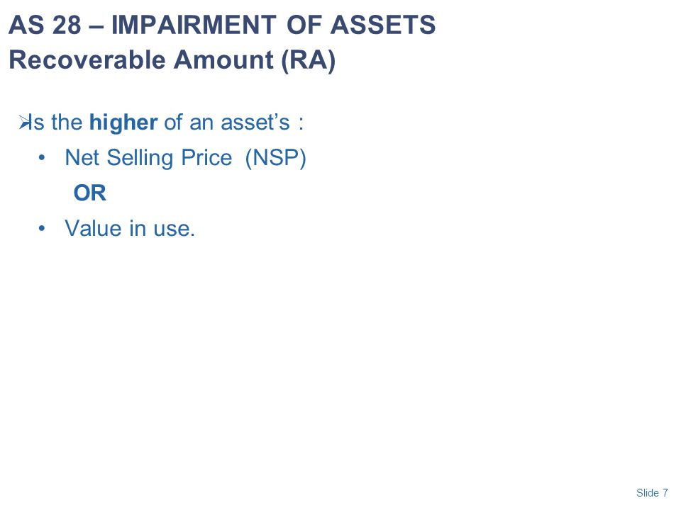 Slide 8 Net Selling Price (NSP) -amount obtainable in arm's length transaction less costs of disposal; -asset is traded in an active market then the market price; or -the current bid price less costs of disposal Value in use.