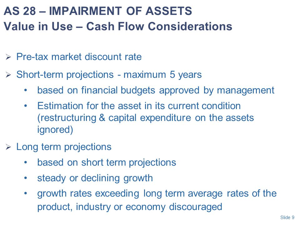 Slide 10  Estimate recoverable amount for the individual asset or, if not possible, the asset's cash generating unit  Apply cash generating unit concept when the asset does not generate cash flows which are independent from other assets  The smallest identifiable group of assets that generates cash flows from continuing use that are largely independent from other assets or groups of assets AS 28 – IMPAIRMENT OF ASSETS Cash Generating Units (CGU)