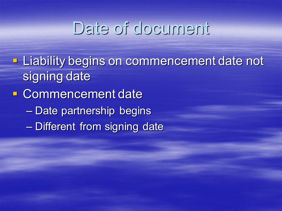 Date of document  Liability begins on commencement date not signing date  Commencement date –Date partnership begins –Different from signing date