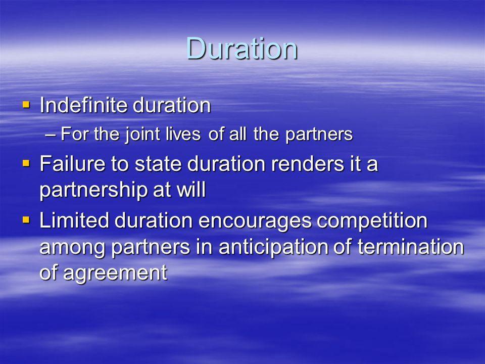 Duration  Indefinite duration –For the joint lives of all the partners  Failure to state duration renders it a partnership at will  Limited duration encourages competition among partners in anticipation of termination of agreement