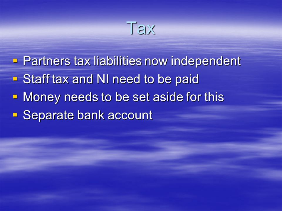 Tax  Partners tax liabilities now independent  Staff tax and NI need to be paid  Money needs to be set aside for this  Separate bank account