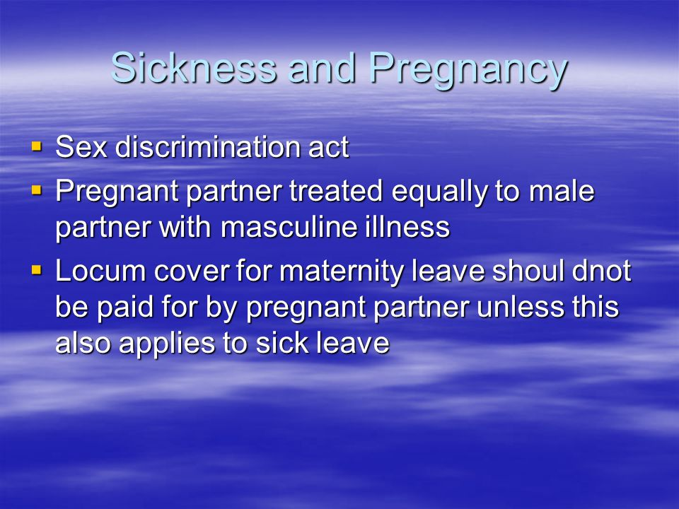 Sickness and Pregnancy  Sex discrimination act  Pregnant partner treated equally to male partner with masculine illness  Locum cover for maternity leave shoul dnot be paid for by pregnant partner unless this also applies to sick leave