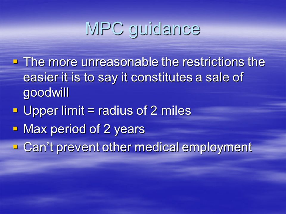 MPC guidance  The more unreasonable the restrictions the easier it is to say it constitutes a sale of goodwill  Upper limit = radius of 2 miles  Max period of 2 years  Can't prevent other medical employment