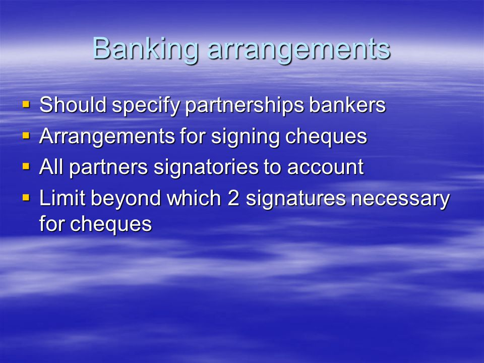 Banking arrangements  Should specify partnerships bankers  Arrangements for signing cheques  All partners signatories to account  Limit beyond which 2 signatures necessary for cheques