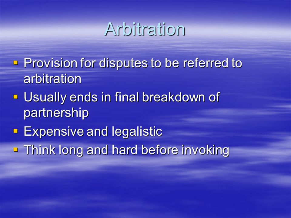 Arbitration  Provision for disputes to be referred to arbitration  Usually ends in final breakdown of partnership  Expensive and legalistic  Think long and hard before invoking