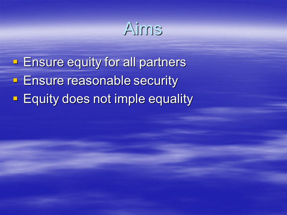 Aims  Ensure equity for all partners  Ensure reasonable security  Equity does not imple equality
