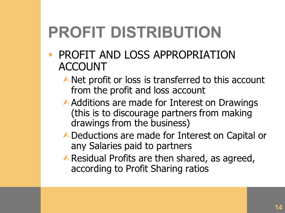 14 PROFIT DISTRIBUTION  PROFIT AND LOSS APPROPRIATION ACCOUNT ÙNet profit or loss is transferred to this account from the profit and loss account ÙAdditions are made for Interest on Drawings (this is to discourage partners from making drawings from the business) ÙDeductions are made for Interest on Capital or any Salaries paid to partners ÙResidual Profits are then shared, as agreed, according to Profit Sharing ratios