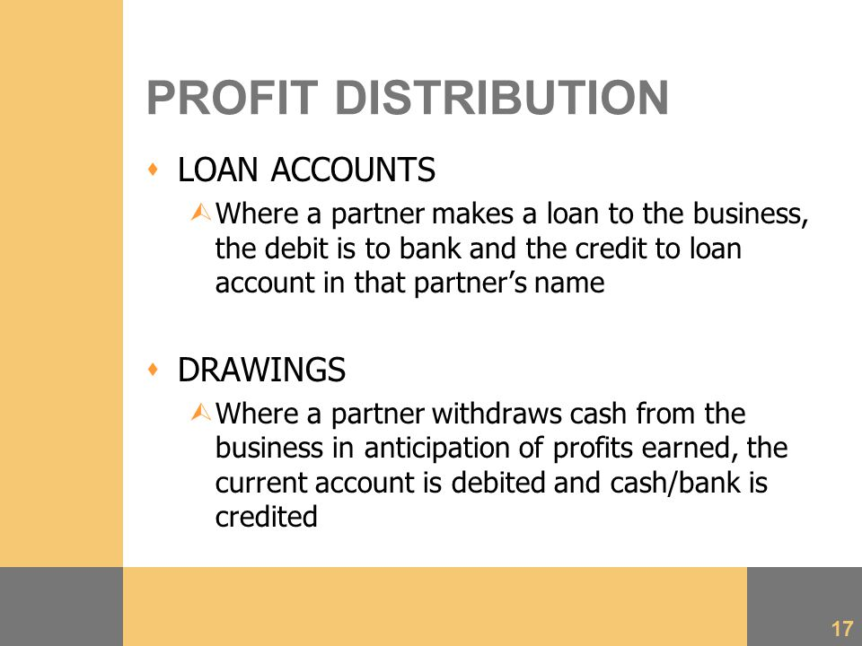 17 PROFIT DISTRIBUTION  LOAN ACCOUNTS ÙWhere a partner makes a loan to the business, the debit is to bank and the credit to loan account in that partner's name  DRAWINGS ÙWhere a partner withdraws cash from the business in anticipation of profits earned, the current account is debited and cash/bank is credited