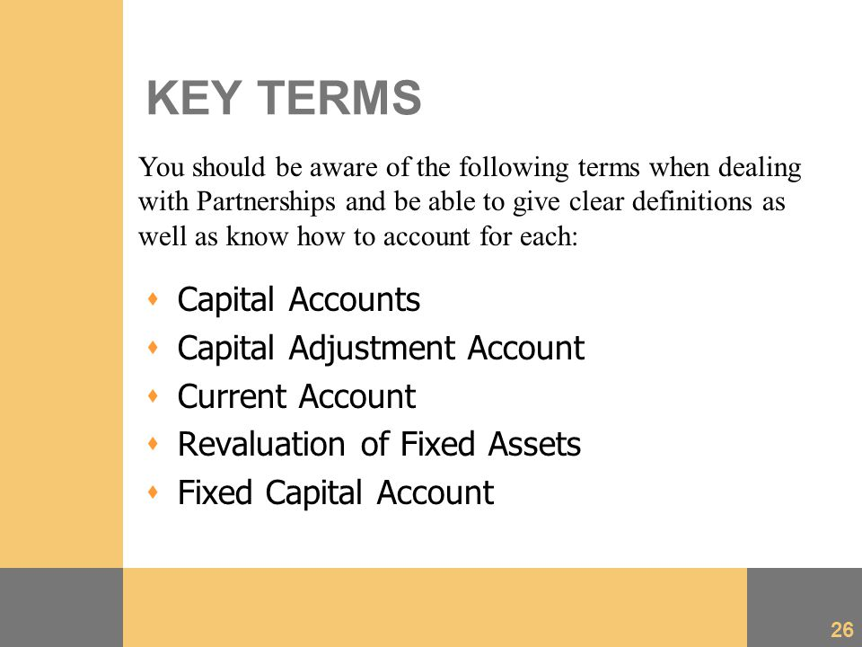 26 KEY TERMS  Capital Accounts  Capital Adjustment Account  Current Account  Revaluation of Fixed Assets  Fixed Capital Account You should be aware of the following terms when dealing with Partnerships and be able to give clear definitions as well as know how to account for each:
