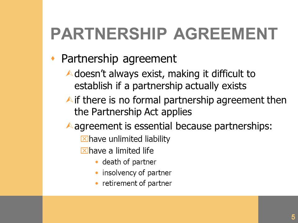 5 PARTNERSHIP AGREEMENT  Partnership agreement Ùdoesn't always exist, making it difficult to establish if a partnership actually exists Ùif there is no formal partnership agreement then the Partnership Act applies Ùagreement is essential because partnerships: xhave unlimited liability xhave a limited life death of partner insolvency of partner retirement of partner