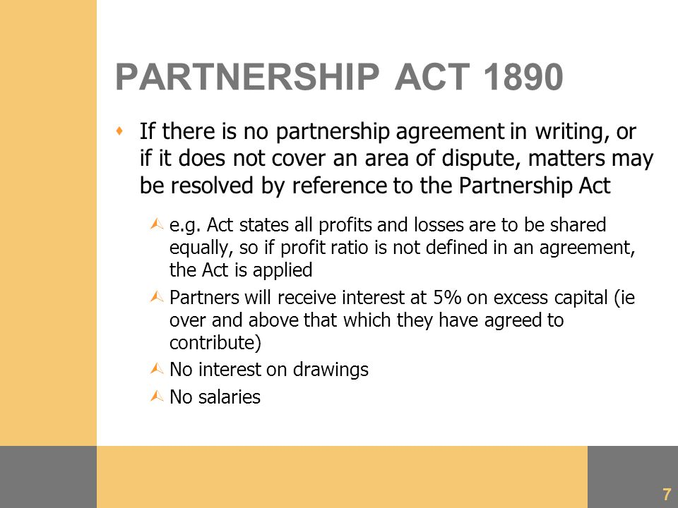 7 PARTNERSHIP ACT 1890  If there is no partnership agreement in writing, or if it does not cover an area of dispute, matters may be resolved by reference to the Partnership Act Ùe.g.