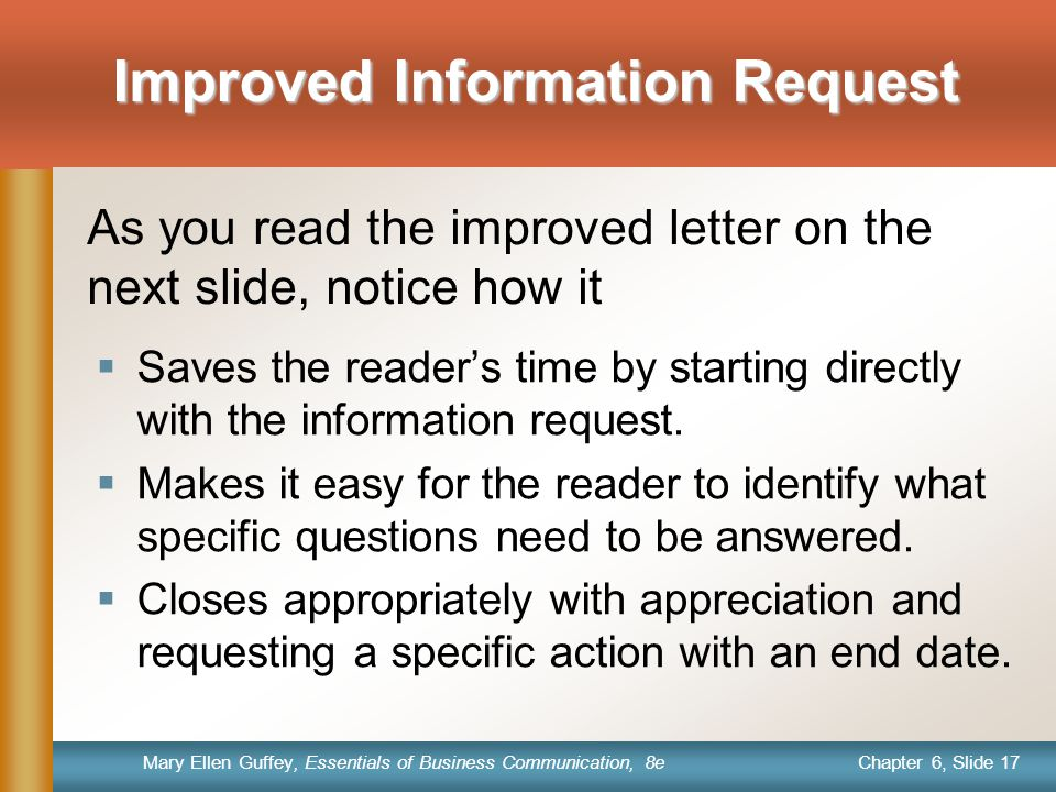 Chapter 6, Slide 17 Mary Ellen Guffey, Essentials of Business Communication, 8e Improved Information Request  Saves the reader's time by starting directly with the information request.