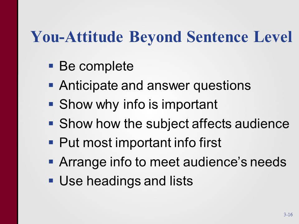 You-Attitude Beyond Sentence Level  Be complete  Anticipate and answer questions  Show why info is important  Show how the subject affects audience  Put most important info first  Arrange info to meet audience's needs  Use headings and lists 3-16