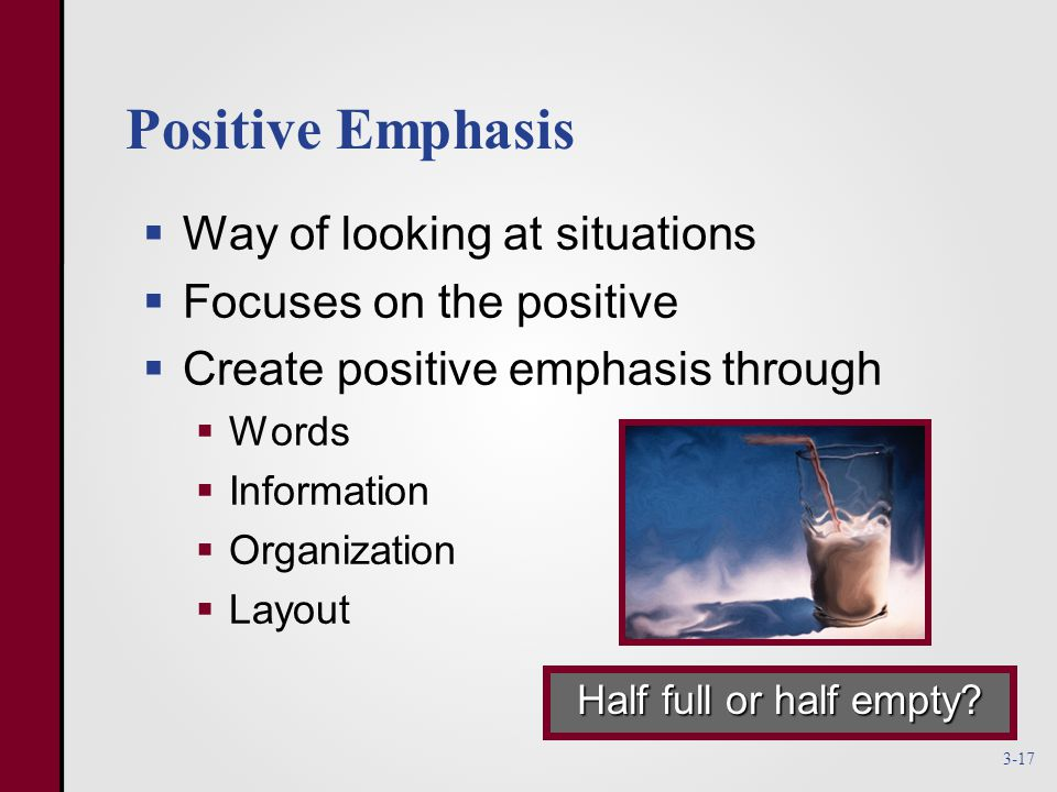 Positive Emphasis  Way of looking at situations  Focuses on the positive  Create positive emphasis through  Words  Information  Organization  Layout Half full or half empty.