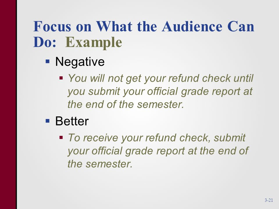 Focus on What the Audience Can Do: Example  Negative  You will not get your refund check until you submit your official grade report at the end of the semester.