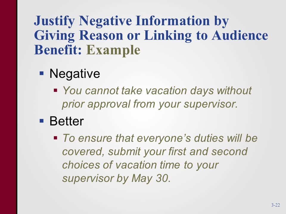 Justify Negative Information by Giving Reason or Linking to Audience Benefit: Example  Negative  You cannot take vacation days without prior approval from your supervisor.