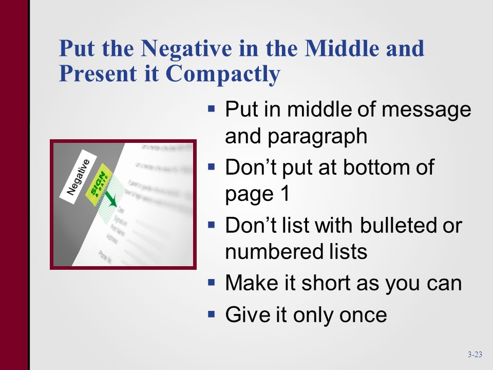 Put the Negative in the Middle and Present it Compactly  Put in middle of message and paragraph  Don't put at bottom of page 1  Don't list with bulleted or numbered lists  Make it short as you can  Give it only once Negative 3-23