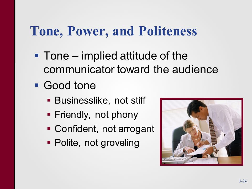 Tone, Power, and Politeness  Tone – implied attitude of the communicator toward the audience  Good tone  Businesslike, not stiff  Friendly, not phony  Confident, not arrogant  Polite, not groveling 3-24