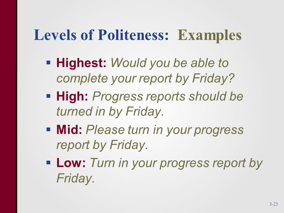 Levels of Politeness: Examples  Highest: Would you be able to complete your report by Friday.