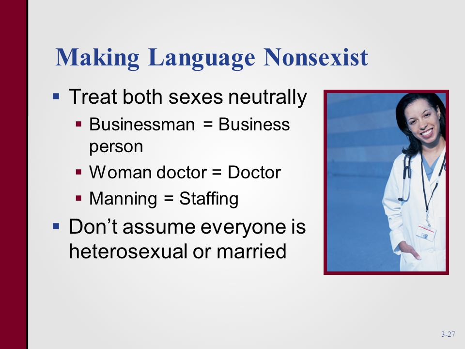 Making Language Nonsexist  Treat both sexes neutrally  Businessman = Business person  Woman doctor = Doctor  Manning = Staffing  Don't assume everyone is heterosexual or married 3-27