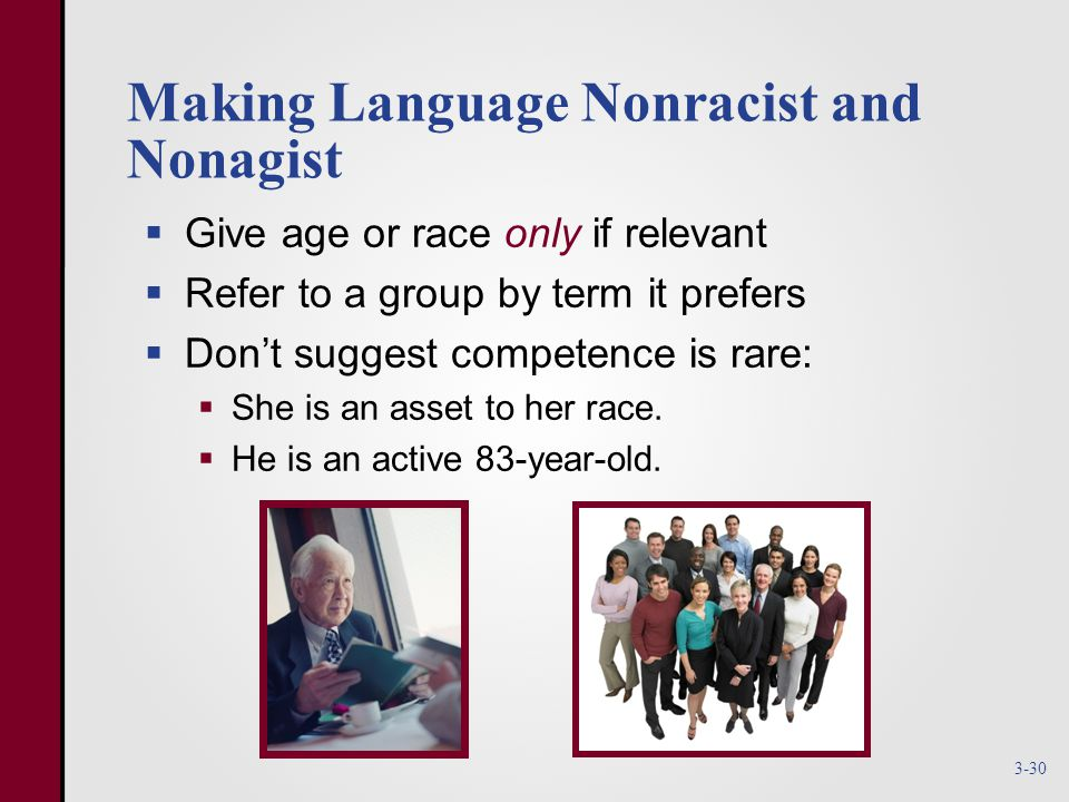 Making Language Nonracist and Nonagist  Give age or race only if relevant  Refer to a group by term it prefers  Don't suggest competence is rare:  She is an asset to her race.