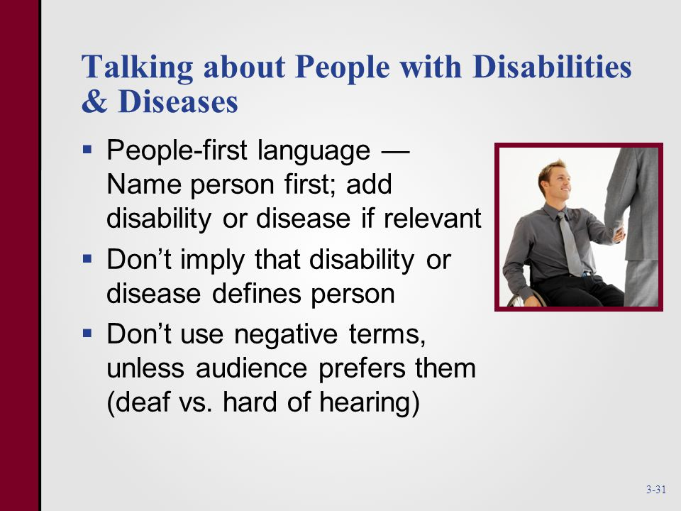 Talking about People with Disabilities & Diseases  People-first language — Name person first; add disability or disease if relevant  Don't imply that disability or disease defines person  Don't use negative terms, unless audience prefers them (deaf vs.
