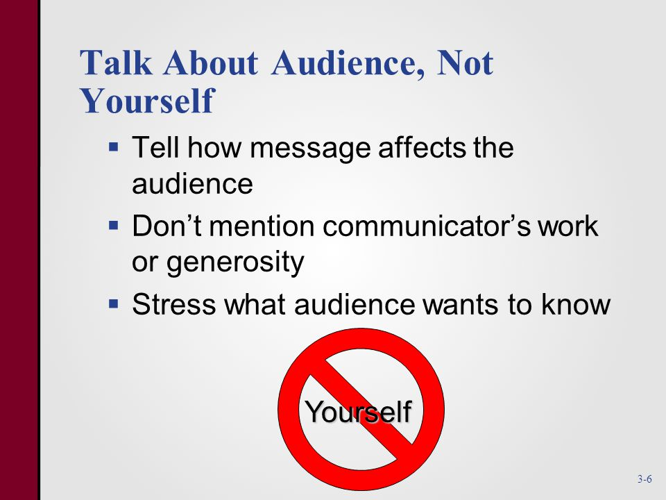 Talk About Audience, Not Yourself  Tell how message affects the audience  Don't mention communicator's work or generosity  Stress what audience wants to know Yourself 3-6