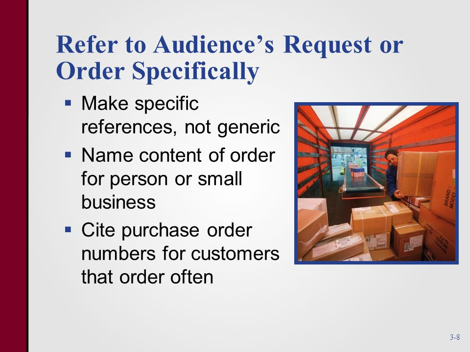Refer to Audience's Request or Order Specifically  Make specific references, not generic  Name content of order for person or small business  Cite purchase order numbers for customers that order often 3-8