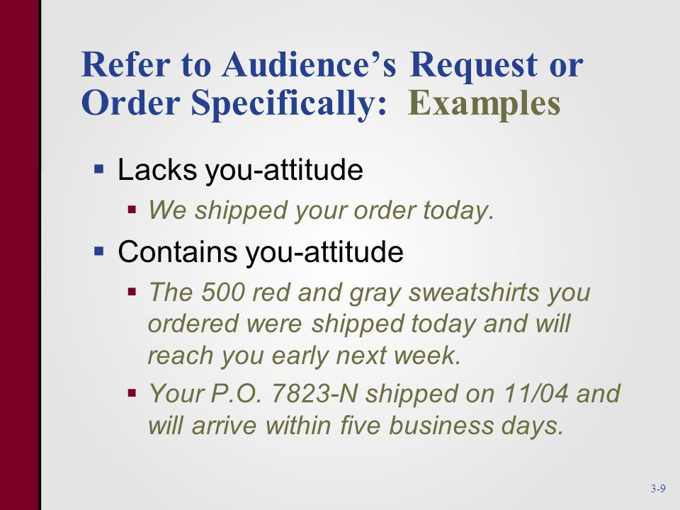 Refer to Audience's Request or Order Specifically: Examples  Lacks you-attitude  We shipped your order today.