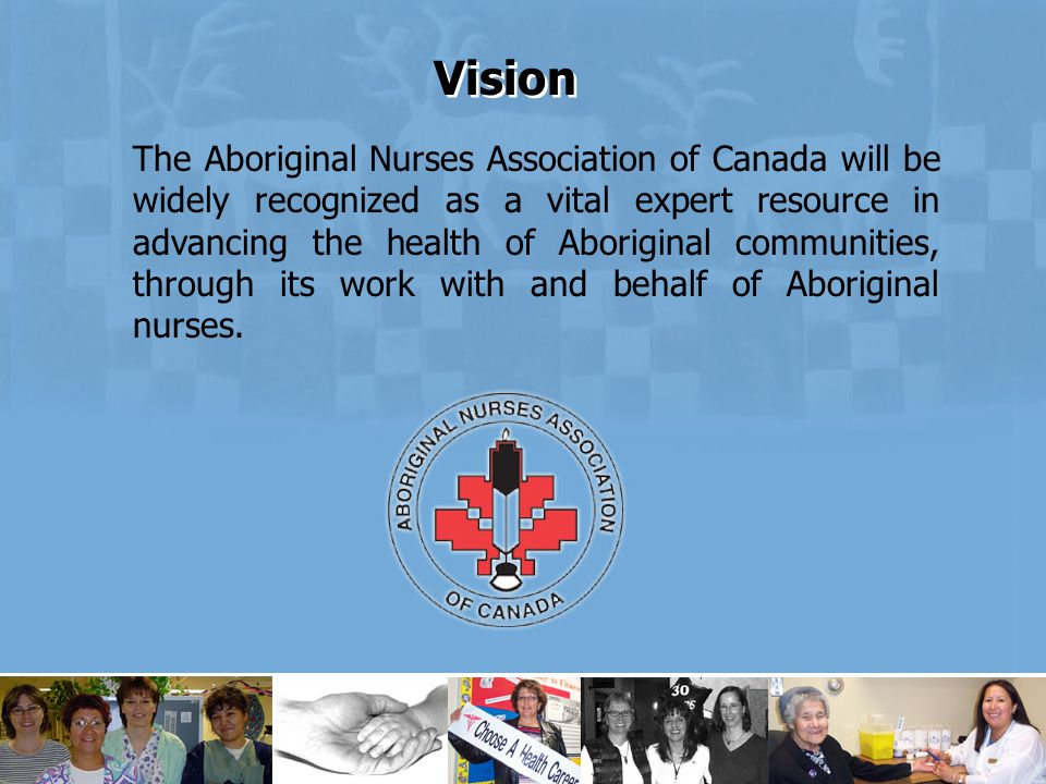 The Aboriginal Nurses Association of Canada will be widely recognized as a vital expert resource in advancing the health of Aboriginal communities, through its work with and behalf of Aboriginal nurses.
