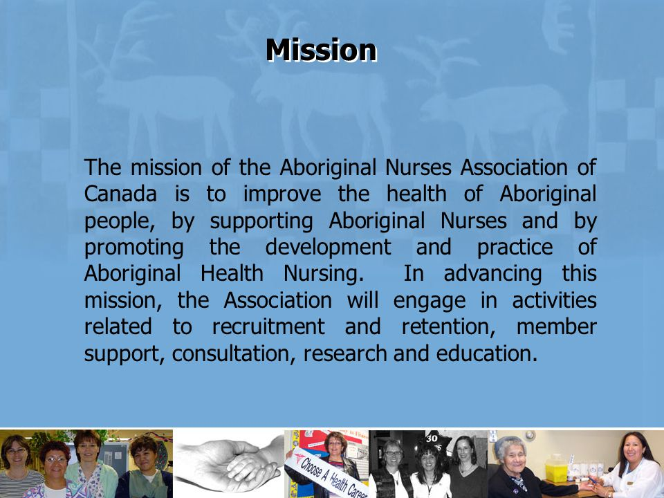 The mission of the Aboriginal Nurses Association of Canada is to improve the health of Aboriginal people, by supporting Aboriginal Nurses and by promoting the development and practice of Aboriginal Health Nursing.