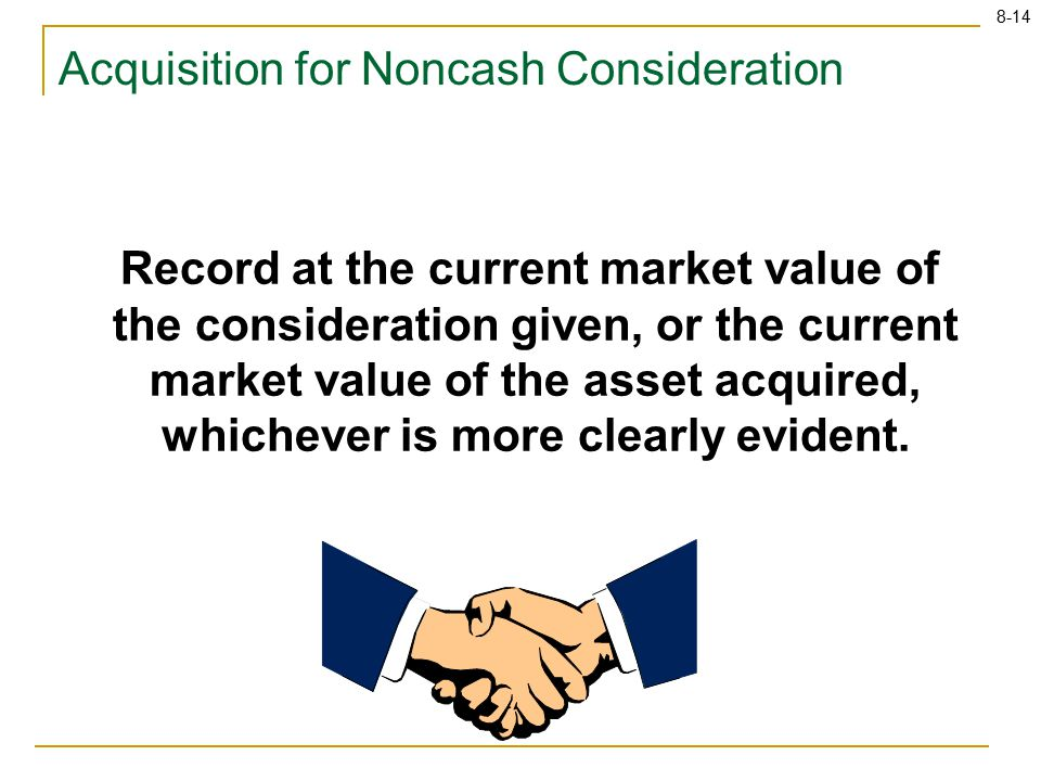 8-14 Record at the current market value of the consideration given, or the current market value of the asset acquired, whichever is more clearly evident.