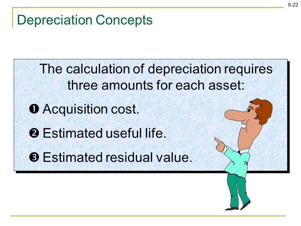 8-22 Depreciation Concepts The calculation of depreciation requires three amounts for each asset:  Acquisition cost.  Estimated useful life.  Estim