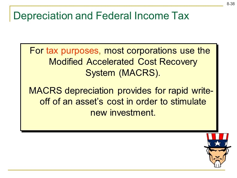 8-38 Depreciation and Federal Income Tax For tax purposes, most corporations use the Modified Accelerated Cost Recovery System (MACRS).