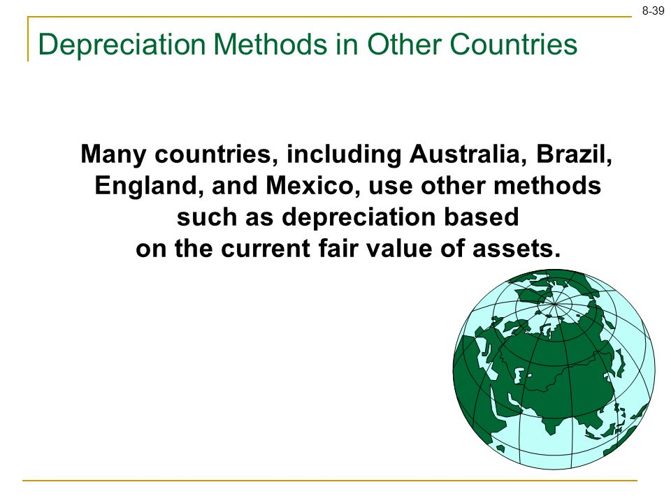 8-39 Depreciation Methods in Other Countries Many countries, including Australia, Brazil, England, and Mexico, use other methods such as depreciation based on the current fair value of assets.