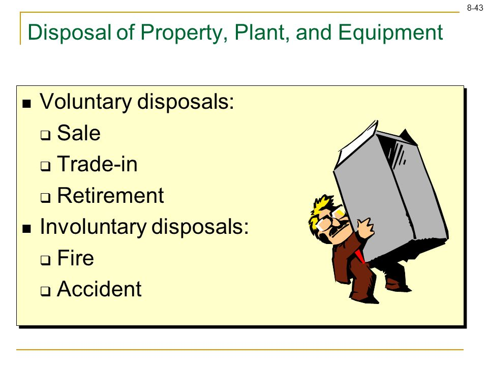 8-43 Disposal of Property, Plant, and Equipment Voluntary disposals:  Sale  Trade-in  Retirement Involuntary disposals:  Fire  Accident Voluntary disposals:  Sale  Trade-in  Retirement Involuntary disposals:  Fire  Accident