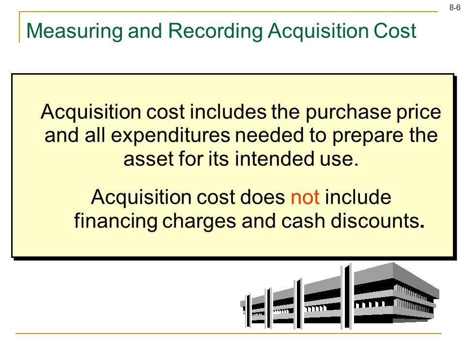 8-6 Measuring and Recording Acquisition Cost Acquisition cost includes the purchase price and all expenditures needed to prepare the asset for its intended use.