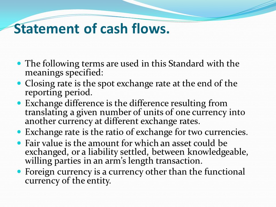 Statement of cash flows. The following terms are used in this Standard with the meanings specified: Closing rate is the spot exchange rate at the end