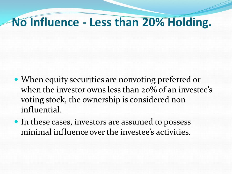 No Influence - Less than 20% Holding. When equity securities are nonvoting preferred or when the investor owns less than 20% of an investee's voting s