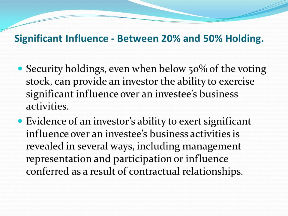 Significant Influence - Between 20% and 50% Holding. Security holdings, even when below 50% of the voting stock, can provide an investor the ability t