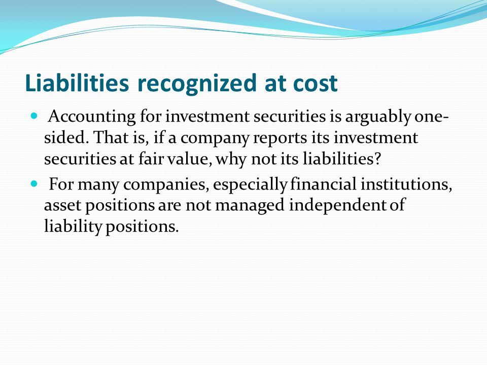 Liabilities recognized at cost Accounting for investment securities is arguably one- sided. That is, if a company reports its investment securities at