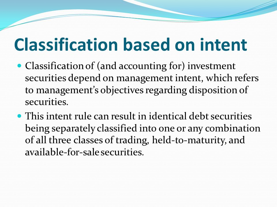 Classification based on intent Classification of (and accounting for) investment securities depend on management intent, which refers to management's