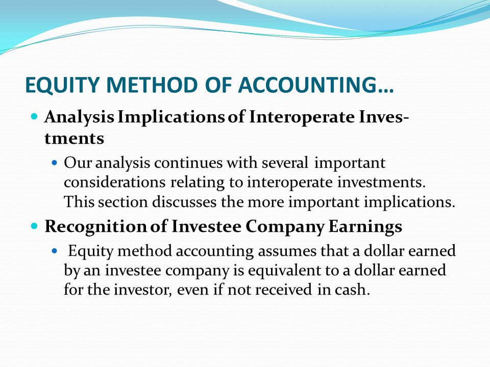 EQUITY METHOD OF ACCOUNTING… Analysis Implications of Interoperate Inves- tments Our analysis continues with several important considerations relating