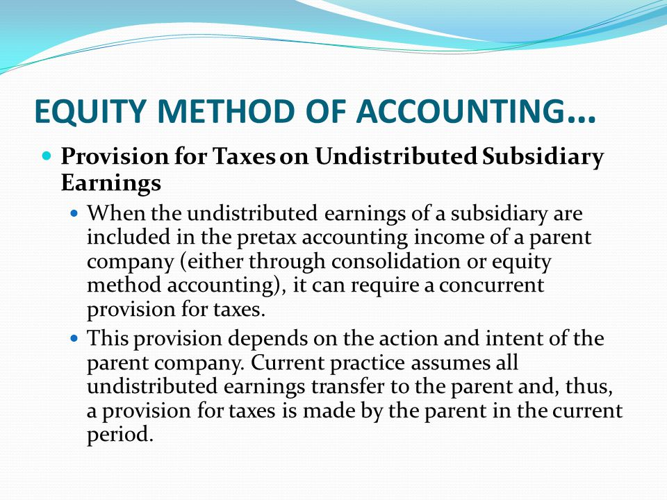 EQUITY METHOD OF ACCOUNTING … Provision for Taxes on Undistributed Subsidiary Earnings When the undistributed earnings of a subsidiary are included in