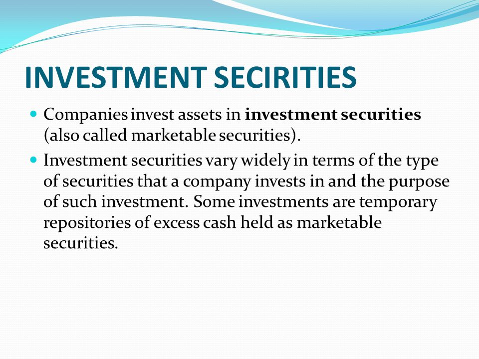 INVESTMENT SECIRITIES Companies invest assets in investment securities (also called marketable securities). Investment securities vary widely in terms