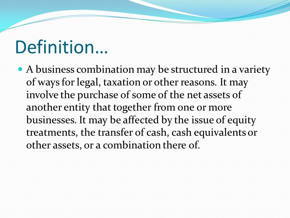 Definition… A business combination may be structured in a variety of ways for legal, taxation or other reasons. It may involve the purchase of some of
