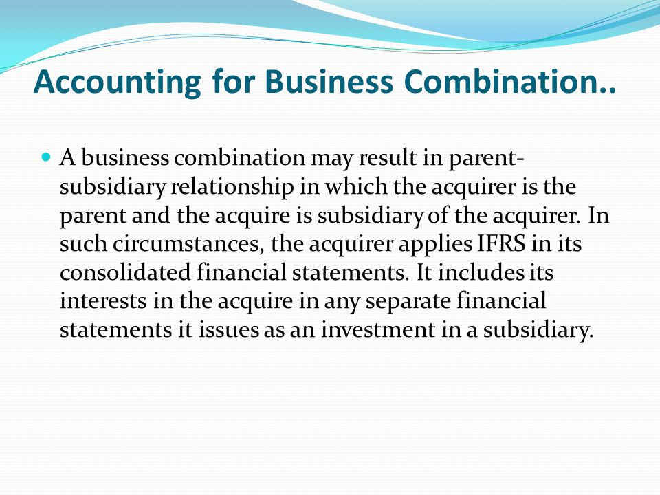 Accounting for Business Combination.. A business combination may result in parent- subsidiary relationship in which the acquirer is the parent and the